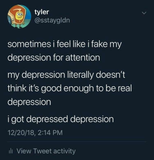 Fake, Depression, and Good: tyler  @sstaygldn  sometimes i feel like i fake my  depression for attention  my depression literally doesn't  think it's good enough to be real  depression  i got depressed depression  12/20/18, 2:14 PM  ili View Tweet activity