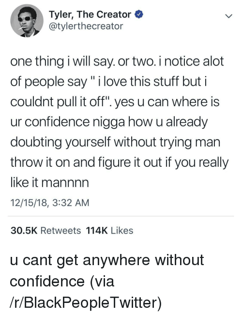 """Blackpeopletwitter, Confidence, and Love: Tyler, The Creator  @tylerthecreator  one thing i will say. or two. i notice alot  of people say"""" i love this stuff but i  couldnt pull it off"""". yes u can where is  ur confidence nigga how u already  doubting yourself without trying man  throw it on and figure it out if you really  like it mannnn  12/15/18, 3:32 AM  30.5K Retweets 114K Likes u cant get anywhere without confidence (via /r/BlackPeopleTwitter)"""