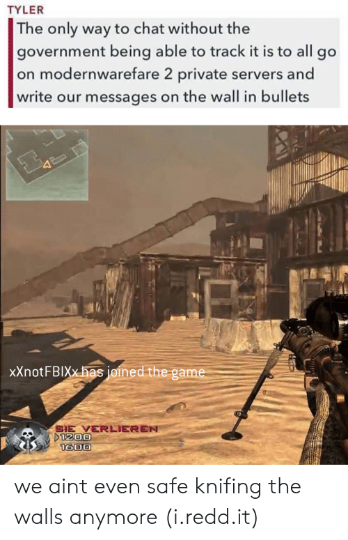 Gamely: TYLER  The only way to chat without the  government being able to track it is to all go  on modernwarefare 2 private servers and  write our messages on the wall in bullets  xXnotFBIXxhas joined the game  SIE VERLIEREN we aint even safe knifing the walls anymore (i.redd.it)