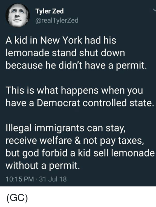 Illegal Immigrants: Tyler Zed  @realTylerZed  A kid in New York had his  lemonade stand shut down  because he didn't have a permit.  This is what happens when you  have a Democrat controlled state.  Illegal immigrants can stay,  receive welfare & not pay taxes,  but god forbid a kid sell lemonade  without a permit.  10:15 PM 31 Jul 18 (GC)