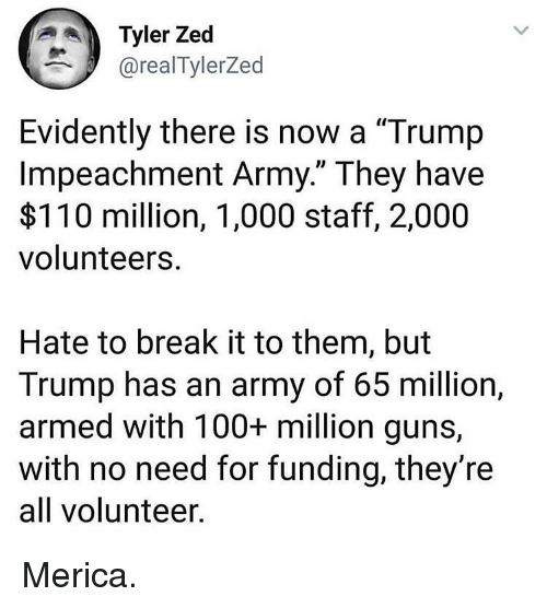 """Anaconda, Andrew Bogut, and Guns: Tyler Zed  @realTylerZed  Evidently there is now a """"Trump  Impeachment Army."""" They have  $110 million, 1,000 staff, 2,000  volunteers  Hate to break it to them, but  Trump has an army of 65 million,  armed with 100+ million guns,  with no need for funding, they're  all volunteer Merica."""
