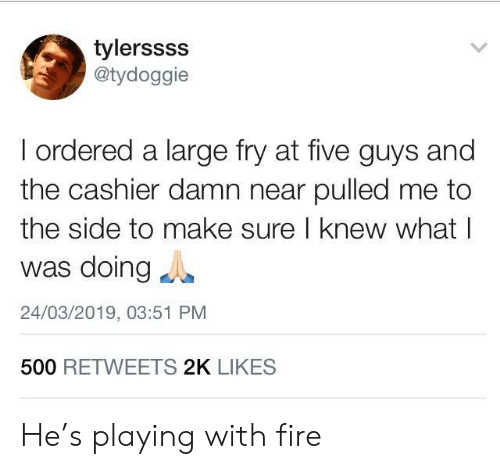 to-the-side: tylerssss  @tydoggie  I ordered a large fry at five guys and  the cashier damn near pulled me to  the side to make sure I knew what l  was doingg  24/03/2019, 03:51 PM  500 RETWEETS 2K LIKES He's playing with fire