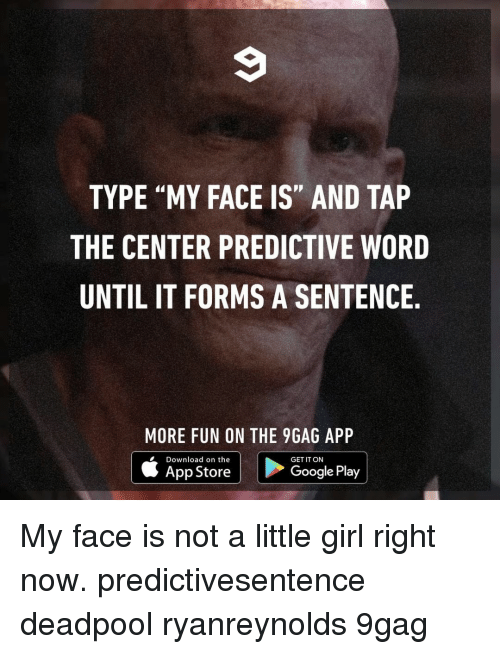 "9gag, Google, and Memes: TYPE ""MY FACE IS"" AND TAP  THE CENTER PREDICTIVE WORD  UNTIL IT FORMS A SENTENCE  MORE FUN ON THE 9GAG APP  Download on the  App Store  GET IT ON  Google Play My face is not a little girl right now.⠀ predictivesentence deadpool ryanreynolds 9gag"