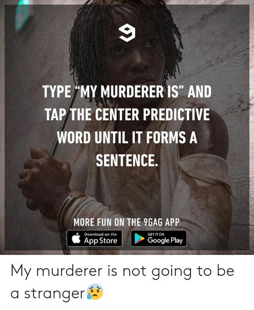 "Google Play: TYPE MY MURDERER IS"" AND  TAP THE CENTER PREDICTIVE  WORD UNTIL IT FORMS A  SENTENCE  MORE FUN ON THE 9GAG APP  Download on the  GET IT ON  Google Play  App Store My murderer is not going to be a stranger😰"