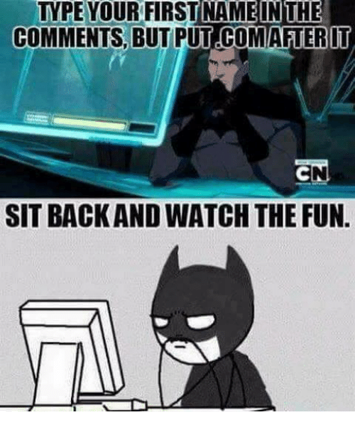 Memes, Watch, and Back: TYPE YOUR FIRST NAMEINTHE  COMMENTS, BUT PUT COMAFTERIT  SIT BACK AND WATCH THE FUN.