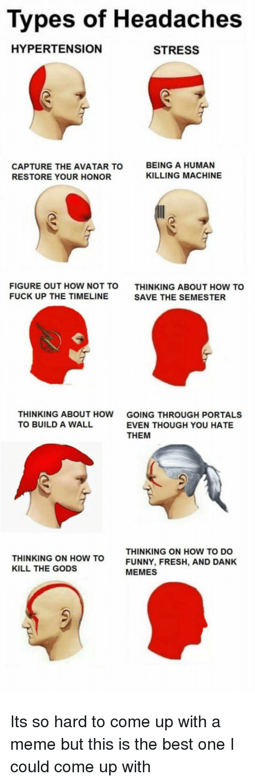 Dank, Fresh, and Funny: Types of Headaches  HYPERTENSION  STRESS  CAPTURE THE AVATAR TO  RESTORE YOUR HONOR  BEING A HUMAN  KILLING MACHINE  FIGURE OUT HOW NOT TO  FUCK UP THE TIMELINE  THINKING ABOUT HOW TO  SAVE THE SEMESTER  THINKING ABOUT HOW  TO BUILD A WALL  GOING THROUGH PORTALS  EVEN THOUGH YOU HATE  THEM  THINKING ON HOW TO  KILL THE GODS  THINKING ON HOW TO DO  FUNNY, FRESH, AND DANK  MEMES Its so hard to come up with a meme but this is the best one I could come up with