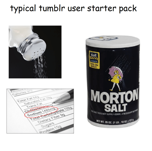 savvy: typical tumblr user starter pack  Salt  Savvy  TIPS ON  CaloriesS  MORTON  SALT  Total Fat 84  Saturated Fat  Trans Fat  Sodium  rate 105  DOES NOT SUPPLY IODIDE. A  Dietary Fiber  Sugars  rotein  ET WT. 26 0z. (1LB.. 10 0Z)