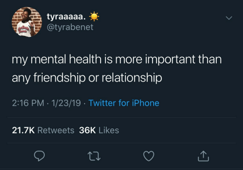 Friendship: tyraaaaa.  @tyrabenet  my mental health is more important than  any friendship or relationship  2:16 PM 1/23/19 Twitter for iPhone  21.7K Retweets 36K Likes
