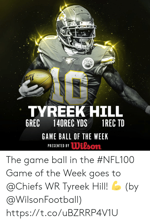 Memes, The Game, and Chiefs: TYREEK HILL  6REC  140REC YDS  1REC TD  GAME BALL OF THE WEEK  PRESENTED BYDilson The game ball in the #NFL100 Game of the Week goes to @Chiefs WR Tyreek Hill! 💪  (by @WilsonFootball) https://t.co/uBZRRP4V1U