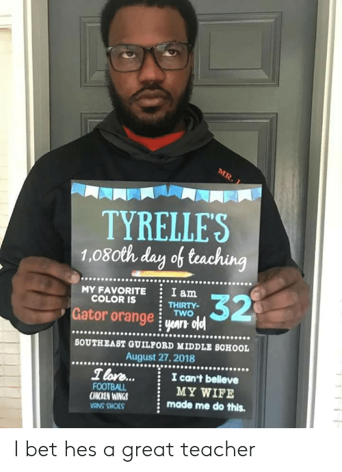 I Bet, School, and Shoes: TYRELLES  1.08oth day of teaching  .9099999  MY FAVORITE  COLOR IS  I am  THIRTY-  Gator orange i yar oldl  90009  s.  BOUTHEAST GUILFORD MIDDLE SCHOOL  August 27, 2018  T lore...  I can't belleve  CHICKEN WINGS  CMIZEN INGS  VANS SHOES  MY WIFE  made me do this. I bet hes a great teacher