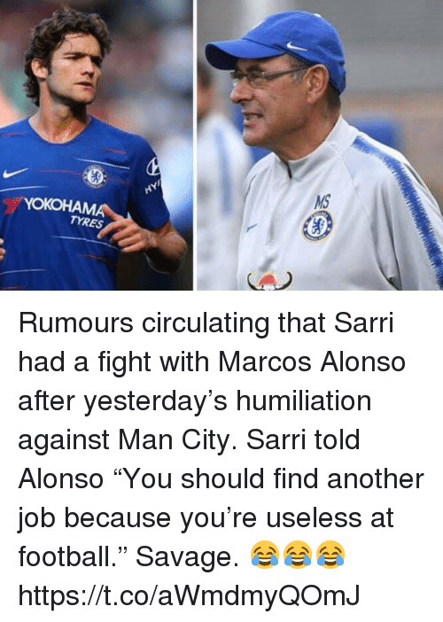 """Marcos: TYRES Rumours circulating that Sarri had a fight with Marcos Alonso after yesterday's humiliation against Man City.   Sarri told Alonso """"You should find another job because you're useless at football.""""  Savage. 😂😂😂 https://t.co/aWmdmyQOmJ"""
