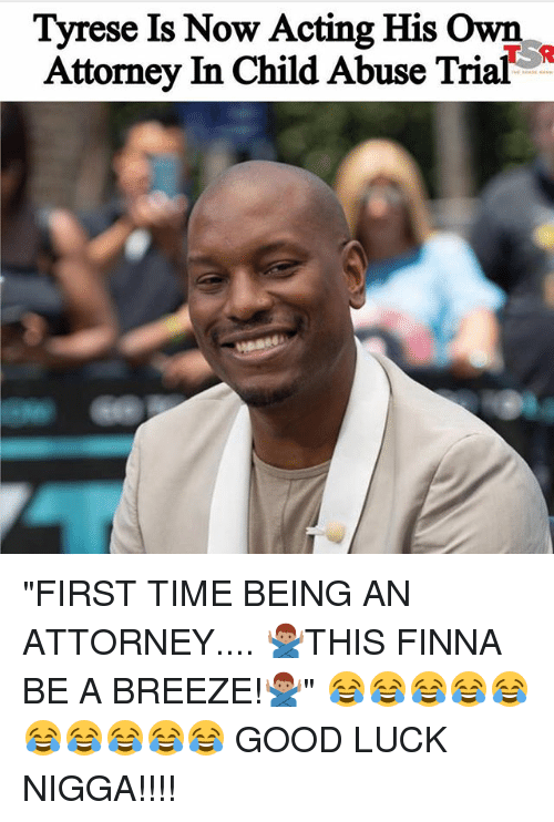 """Memes, Good, and Time: Tyrese Is Now Acting His Own  Attorney In Child Abuse Trial """"FIRST TIME BEING AN ATTORNEY.... 🙅🏽♂️THIS FINNA BE A BREEZE!🙅🏽♂️"""" 😂😂😂😂😂😂😂😂😂😂 GOOD LUCK NIGGA!!!!"""