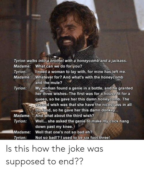Ineed: Tyrion walks into a brothel with a honeycomb and a jackass.  Madame: What can we do for you?  Ineed a woman to lay with, for mine has left me.  Whatever for? And what's with the honeycomb  Tyrion:  Madame:  and the mule?  My woman found a genie in a bottle, and he granted  her three wishes.The first was for a house fit for a  queen, so he gave her this damn honeycomb. The  second wish was that she have the nicest ass in all  the land, so he gave her this damn donkey...  And what about the third wish?  Well... she asked the genie to make my cock hang  down past my knee.)  Tyrion:  Madame:  Tyrion:  Madame:  Well that one's not so bad eh?  Not so bad!?I used to be six foot three!  Tyrion: Is this how the joke was supposed to end??