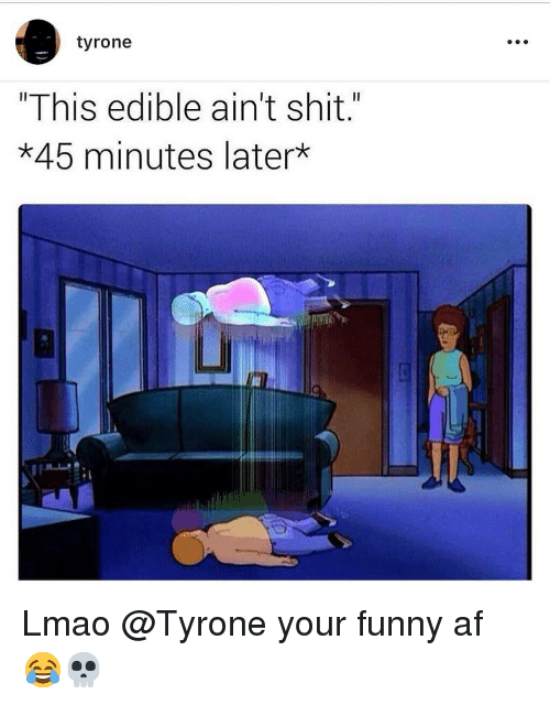 """your funny: tyrone  """"This edible ain't shit.""""  *45 minutes later  Li Lmao @Tyrone your funny af 😂💀"""