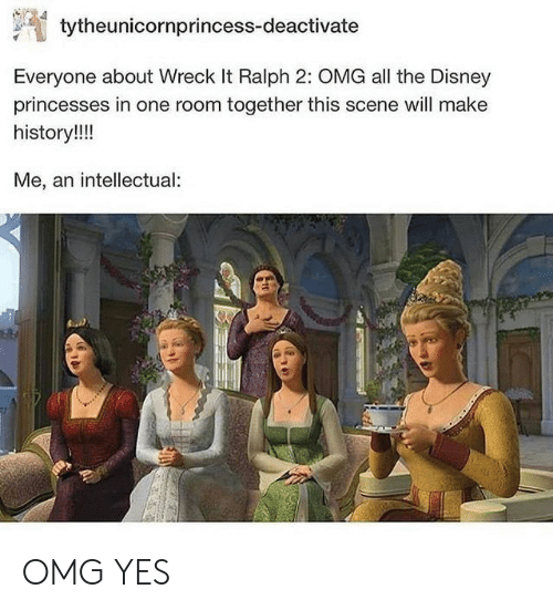 princesses: tytheunicornprincess-deactivate  Everyone about Wreck It Ralph 2: OMG all the Disney  princesses in one room together this scene will make  history!!!  Me, an intellectual OMG YES