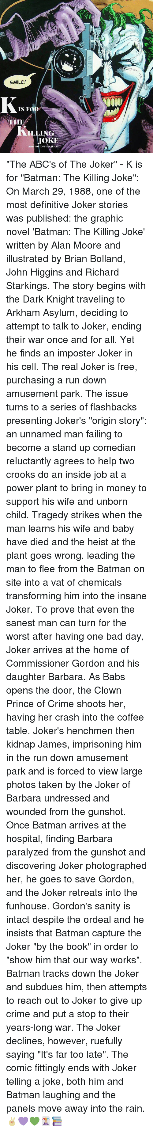 "Kidnaped: (TZMACHER  vlETZM4  Qhy7708  7708-S  SMILE!  IS FOR  .LING  JOKE  HISTORYOFI'llEBAT3Lse..  WITZ  KAWALAR2  K ""The ABC's of The Joker"" - K is for ""Batman: The Killing Joke"": On March 29, 1988, one of the most definitive Joker stories was published: the graphic novel 'Batman: The Killing Joke' written by Alan Moore and illustrated by Brian Bolland, John Higgins and Richard Starkings. The story begins with the Dark Knight traveling to Arkham Asylum, deciding to attempt to talk to Joker, ending their war once and for all. Yet he finds an imposter Joker in his cell. The real Joker is free, purchasing a run down amusement park. The issue turns to a series of flashbacks presenting Joker's ""origin story"": an unnamed man failing to become a stand up comedian reluctantly agrees to help two crooks do an inside job at a power plant to bring in money to support his wife and unborn child. Tragedy strikes when the man learns his wife and baby have died and the heist at the plant goes wrong, leading the man to flee from the Batman on site into a vat of chemicals transforming him into the insane Joker. To prove that even the sanest man can turn for the worst after having one bad day, Joker arrives at the home of Commissioner Gordon and his daughter Barbara. As Babs opens the door, the Clown Prince of Crime shoots her, having her crash into the coffee table. Joker's henchmen then kidnap James, imprisoning him in the run down amusement park and is forced to view large photos taken by the Joker of Barbara undressed and wounded from the gunshot. Once Batman arrives at the hospital, finding Barbara paralyzed from the gunshot and discovering Joker photographed her, he goes to save Gordon, and the Joker retreats into the funhouse. Gordon's sanity is intact despite the ordeal and he insists that Batman capture the Joker ""by the book"" in order to ""show him that our way works"". Batman tracks down the Joker and subdues him, then attempts to reach out to Joker to give up crime and put a stop to their years-long war. The Joker declines, however, ruefully saying ""It's far too late"". The comic fittingly ends with Joker telling a joke, both him and Batman laughing and the panels move away into the rain. ✌🏼💜💚🃏📚"