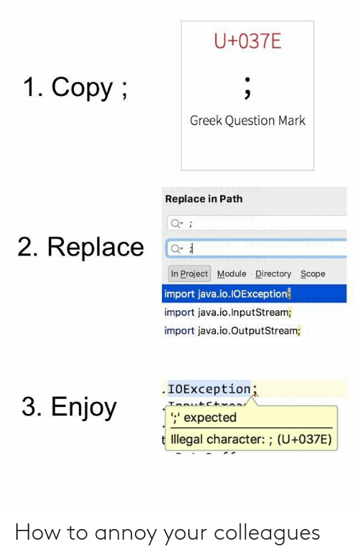 2: U+037E  1. Copy ;  Greek Question Mark  Replace in Path  2. Replace  In Project Module Directory Scope  import java.io.1OException}  import java.io.InputStream;  import java.io.OutputStream;  .IOException;  Innutct  ;' expected  3. Enjoy  t Illegal character: ; (U+037E) How to annoy your colleagues