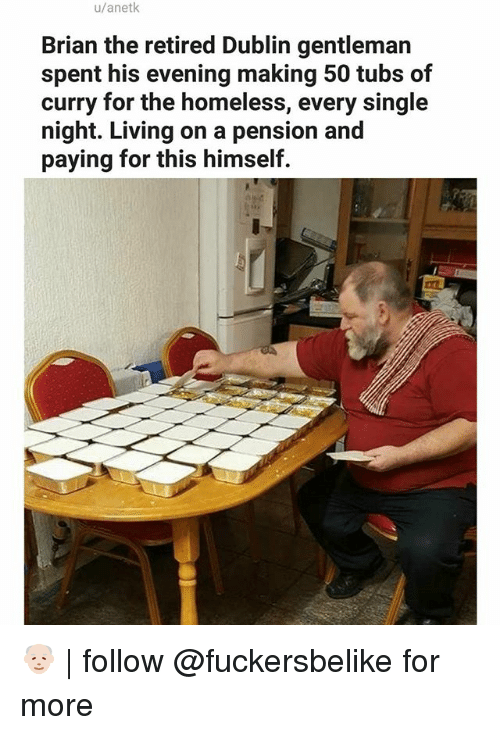 every single night: u/anetk  Brian the retired Dublin gentleman  spent his evening making 50 tubs of  curry for the homeless, every single  night. Living on a pension and  paying for this himself. 👴🏻 | follow @fuckersbelike for more