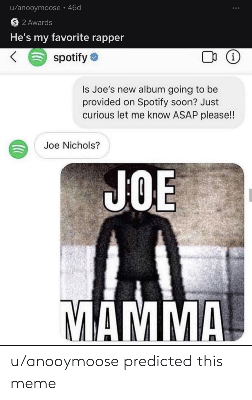 Meme, Reddit, and Soon...: u/anooymoose 46d  S 2 Awards  He's my favorite rapper  spotify  i  Is Joe's new album going to be  provided on Spotify soon? Just  curious let me know ASAP please!!  Joe Nichols?  JOE  MAMMA u/anooymoose predicted this meme
