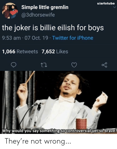 Billie: u/arlotube  Simple little gremlin  @3dhorsewife  the joker is billie eilish for boys  9:53 am 07 Oct. 19 Twitter for iPhone  1,066 Retweets 7,652 Likes  Why would you say something so controversial yet so brave? They're not wrong…