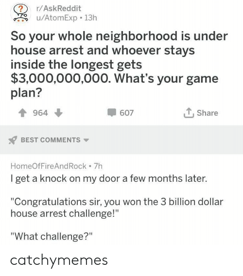 """Best, Congratulations, and Game: ?  u/AtomExp 13h  r/AskReddit  So your whole neighborhood is under  house arrest and whoever stays  inside the longest gets  $3,000,000,000. What's your game  plan?  Share  964  607  BEST COMMENTS  HomeOfFire And Rock 7h  I get a knock on my door a few months later.  """"Congratulations sir, you won the 3 billion dollar  house arrest challenge!""""  """"What challenge?"""" catchymemes"""