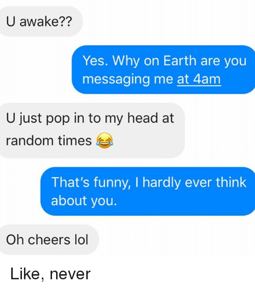 Funny, Head, and Lol: U awake??  Yes. Why on Earth are you  messaging me at 4am  U just pop in to my head at  random times  That's funny, I hardly ever think  about you.  Oh cheers lol Like, never