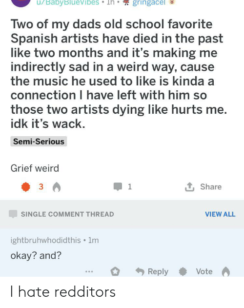 Music, School, and Spanish: u/BabyBlueVibes Th  gringacel  Two of my dads old school favorite  Spanish artists have died in the past  like two months and it's making me  indirectly sad in a weird way, cause  the music he used to like is kinda a  connection I have left with him so  those two artists dying like hurts me.  idk it's wack.  Semi-Serious  Grief weird  3  1  Share  VIEW ALL  SINGLE COMMENT THREAD  ightbruhwhodidthis 1m  okay? and?  Reply  Vote I hate redditors