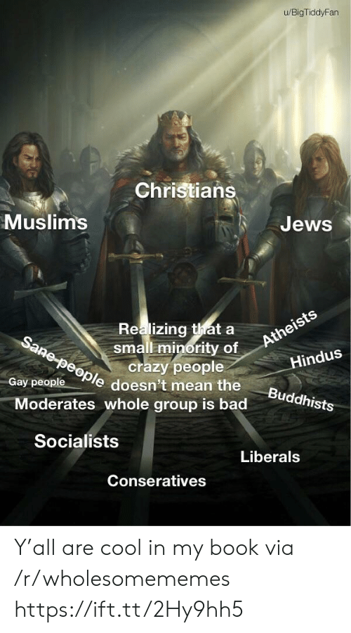 crazy people: u/BigTiddyFan  Christians  Muslims  Jews  Realizing thata  small minority of  crazy people  Sane-people doesn't mean the  Atheists  Hindus  Gay people  Buddhists  Moderates whole group is bad  Socialists  Liberals  Conseratives Y'all are cool in my book via /r/wholesomememes https://ift.tt/2Hy9hh5
