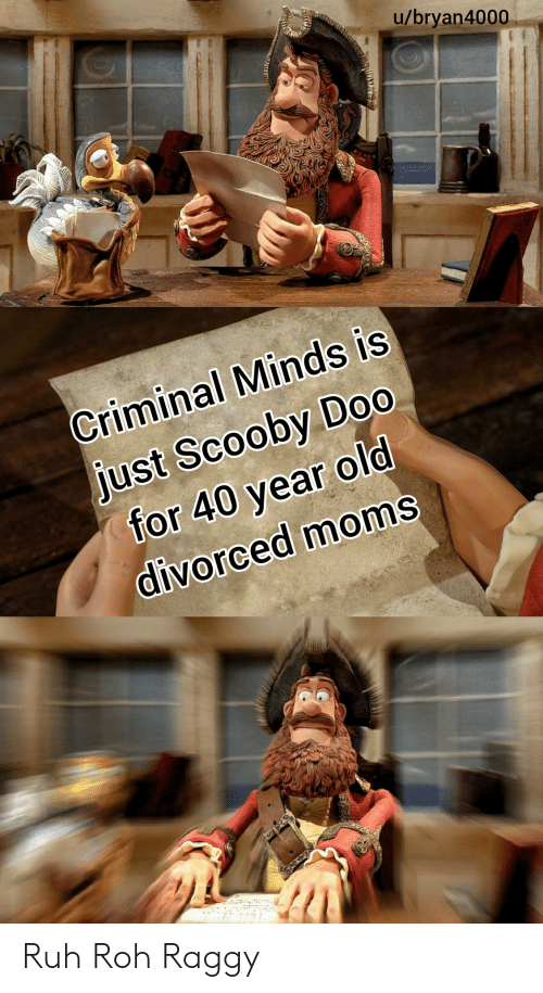 40 Year Old: u/bryan4000  Criminal Minds is  just Scooby Do0  for 40 year old  divorced moms Ruh Roh Raggy