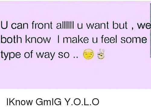 feelings some type of way: U can front alllIi u want but , we  both know I make u feel some  type of way so .. e) IKnow GmIG Y.O.L.O