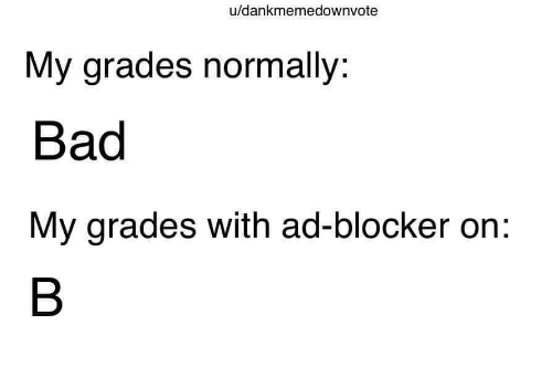 grades: u/dankmemedownvote  My grades normally:  Bad  My grades with ad-blocker on: