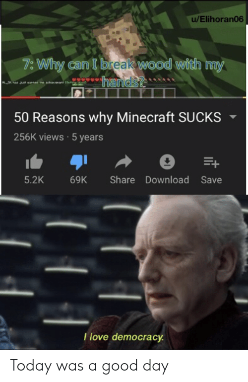 Minecraft, Break, and Good: u/Elihoran06  7: Why can I break wood with my  hands?  50 Reasons why Minecraft SUCKS  256K views 5 years  5.2K  Share Download Save  69K  Tlove democracy Today was a good day