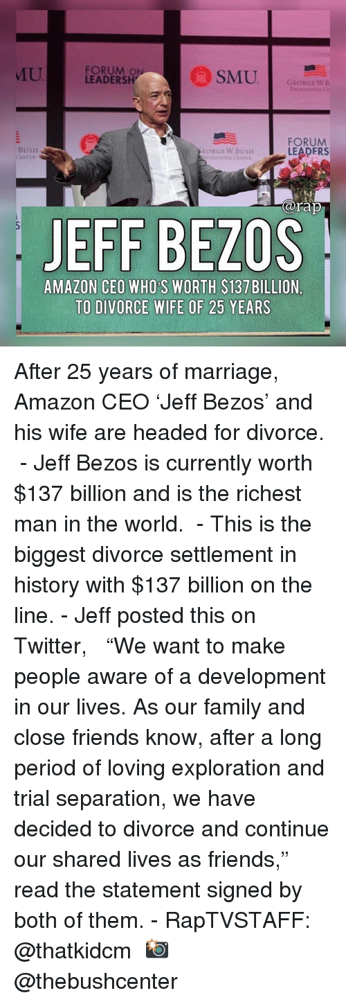 "Amazon, Family, and Friends: U  FORUM O  LEADERSH  GEORGEWB  FORUM  LEADERS  BusH  arap  JEFF BEZOS  AMAZON CEO WHO S WORTH $137 BILLION,  TO DIVORCE WIFE OF 25 YEARS After 25 years of marriage, Amazon CEO 'Jeff Bezos' and his wife are headed for divorce. ⁣ -⁣ Jeff Bezos is currently worth $137 billion and is the richest man in the world. ⁣ -⁣ This is the biggest divorce settlement in history with $137 billion on the line.⁣ -⁣ Jeff posted this on Twitter, ⁣ ⁣ ""We want to make people aware of a development in our lives. As our family and close friends know, after a long period of loving exploration and trial separation, we have decided to divorce and continue our shared lives as friends,"" read the statement signed by both of them.⁣ -⁣ RapTVSTAFF: @thatkidcm⁣ 📸 @thebushcenter⁣"