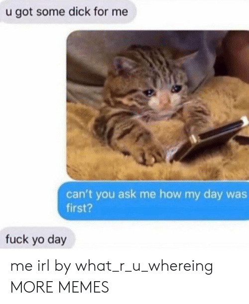 What R: u got some dick for me  can't you ask me how my day was  first?  fuck yo day me irl by what_r_u_whereing MORE MEMES