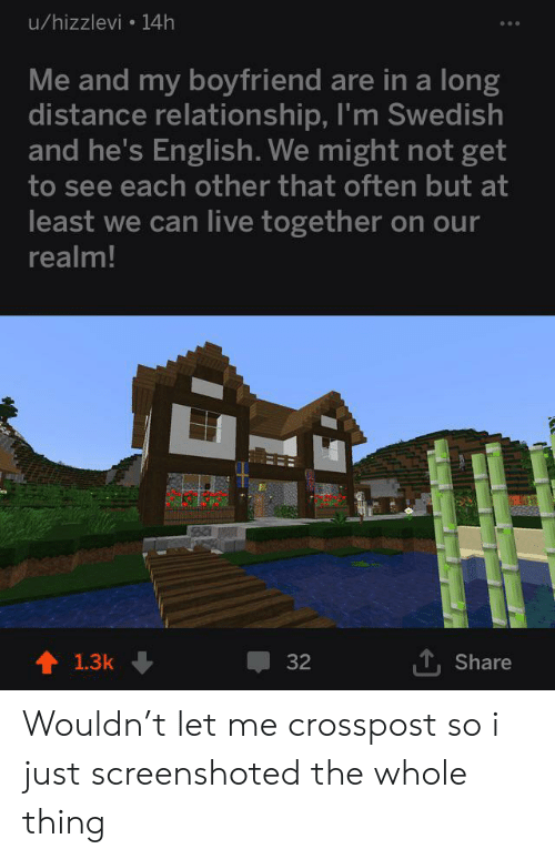 realm: u/hizzlevi 14h  Me and my boyfriend are in a long  distance relationship, I'm Swedish  and he's English. We might not get  to see each other that often but at  least we can live together on our  realm!  ,Share  1.3k  32 Wouldn't let me crosspost so i just screenshoted the whole thing