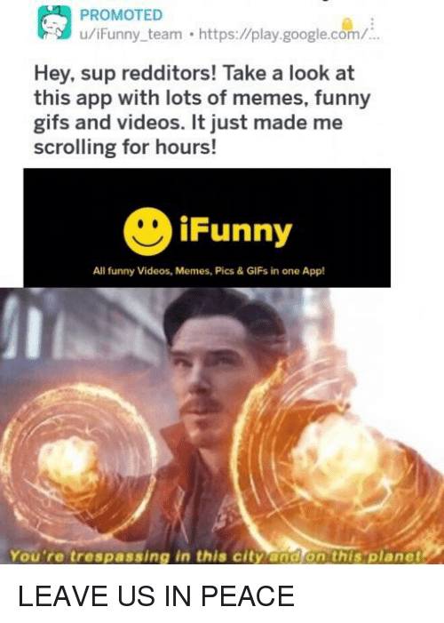 google.com: u/iFunny team https://play.google.com/  Hey, sup redditors! Take a look at  this app with lots of memes, funny  gifs and videos. It just made me  scrolling for hours!  iFunny  All funny Videos, Memes, Pics & GIFs in one App!  You're trespassing in this city and on this 'planet LEAVE US IN PEACE