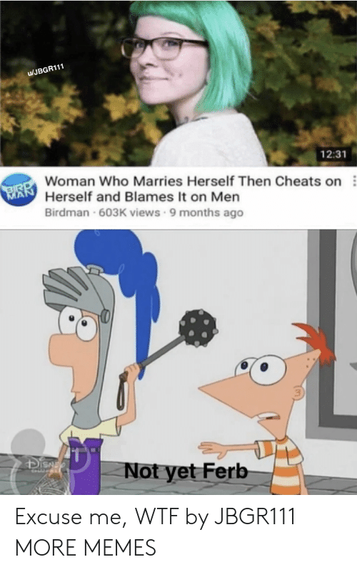 Birdman, Dank, and Memes: u/JBGR111  12:31  Woman Who Marries Herself Then Cheats on  INİ Herself and Blames it on Men  Birdman 603K views 9 months ago  3  Not yet Ferb Excuse me, WTF by JBGR111 MORE MEMES