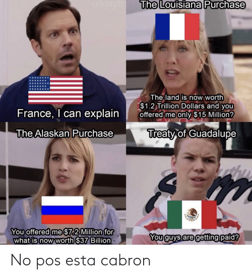 France: u/klayb  The Louisiana Purchase  The land is now worth  $1.2 Trillion Dollars and you  offered me only $15 Million?  France, I can explain  Treaty of Guadalupe  The Alaskan Purchase  You offered me $7.2 Million for  what is now worth $37 Billion  You guys are getting paid? No pos esta cabron