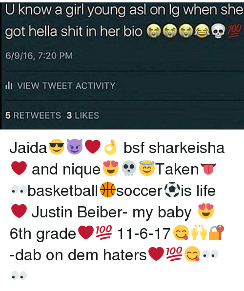 justin beiber: U know a girl young asl on lg when she  got hella shit in her bio  6/9/16, 7:20 PM  lI VIEW TWEET ACTIVITY  100  5 RETWEETS 3 LIKES Jaida😎😈❤👌 bsf sharkeisha❤ and nique😍💀😇Taken👅👀basketball🏀soccer⚽is life❤ Justin Beiber- my baby 😍 6th grade❤💯 11-6-17😋🙌🔐 -dab on dem haters❤💯😋👀👀
