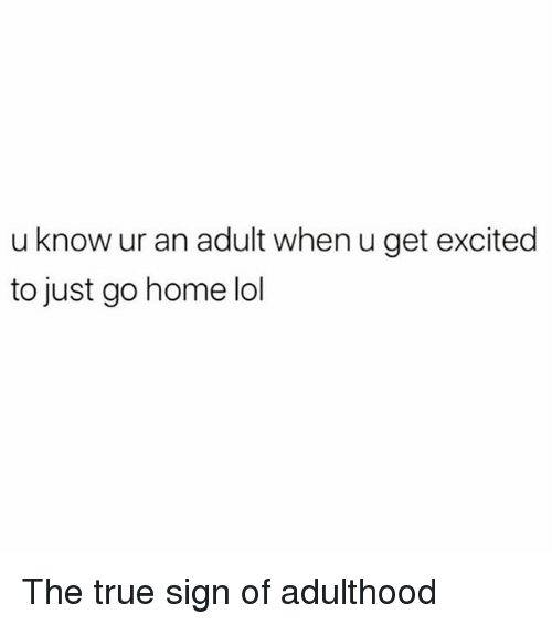 Lol, Memes, and True: u know ur an adult when u get excited  to just go home lol The true sign of adulthood
