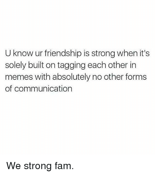 Fam, Gym, and Memes: U know ur friendship is strong when it's  solely built on tagging each other in  memes with absolutely no other forms  of communication We strong fam.