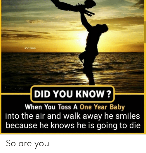 He Smiles: u/lcy Noob  DID YOU KNOW?  When You Toss A One Year Baby  into the air and walk away he smiles  because he knows he is going to die So are you