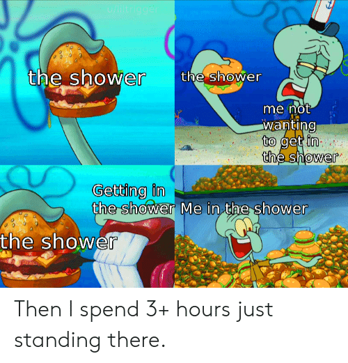 Shower, Get, and Just: u/liltrigger  the shower  the shower  me not  wanting  to get in  the shower  Getting in  the shower Me in the shower  the shower Then I spend 3+ hours just standing there.
