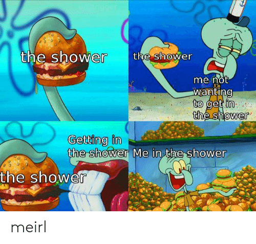 Get In: u/litrigger  the shower  the shower  me not  wanting  to get in  the shower  Getting in  the shower Me in the shower  the shower meirl