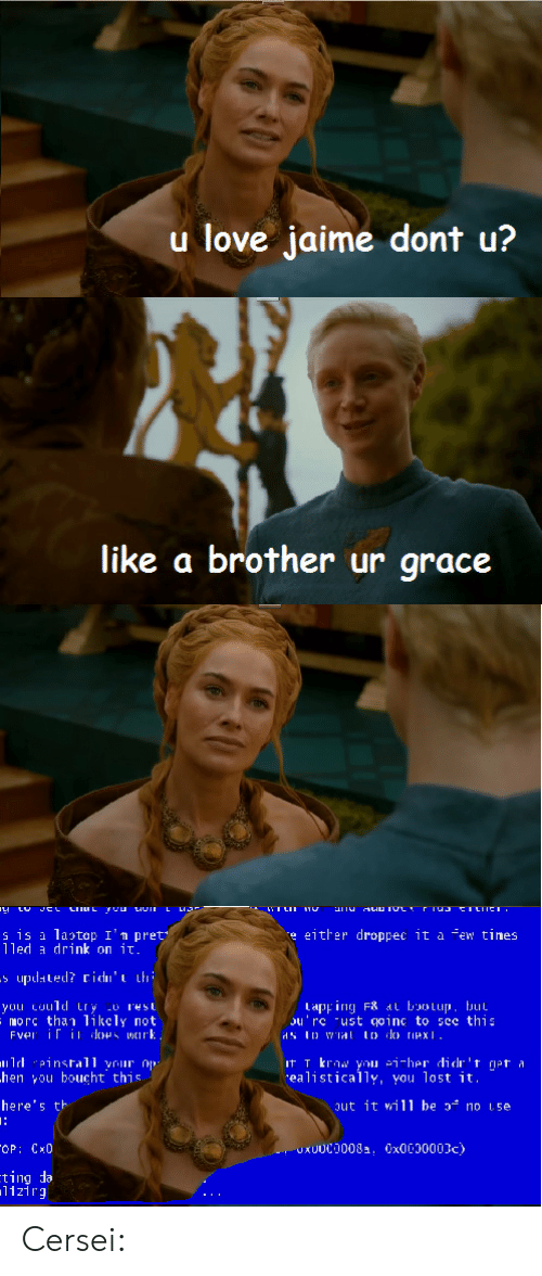 Gif, Love, and Tumblr: u love jaime dont u?  like a brother ur grace  s is a latop I'n pret  lled drink on it  e either droppec it a few tines  tapping F8 at bootup, but  ou'rc ust goinc to sce this  morc than likcly not  hen you boucht this  here's tト  ealistically, you lost it.  ut it will be  no 1.5e  1121rg Cersei: