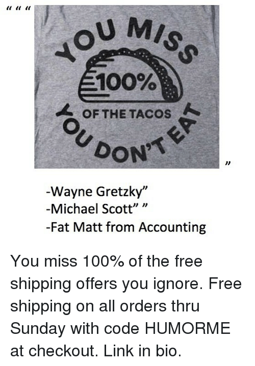 """Michael Scott: U MIS  100%  OF THE TACOS  DON  Wayne Gretzky""""  -Michael Scott"""" """"  -Fat Matt from Accounting You miss 100% of the free shipping offers you ignore. Free shipping on all orders thru Sunday with code HUMORME at checkout. Link in bio."""