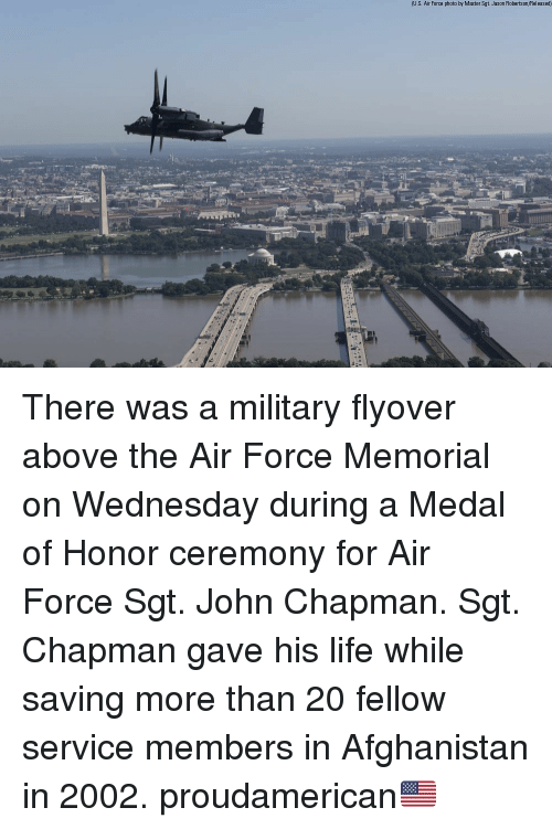 Life, Memes, and Afghanistan: U.S. Air Force photo by Master Sgt. Jason Robertson Released) There was a military flyover above the Air Force Memorial on Wednesday during a Medal of Honor ceremony for Air Force Sgt. John Chapman. Sgt. Chapman gave his life while saving more than 20 fellow service members in Afghanistan in 2002. proudamerican🇺🇸