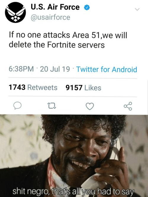 Thats All You Had To Say: U.S. Air Force  @usairforce  If no one attacks Area 51,we will  delete the Fortnite servers  6:38PM 20 Jul 19 Twitter for Android  1743 Retweets  9157 Likes  shit negro, that's all you had to say