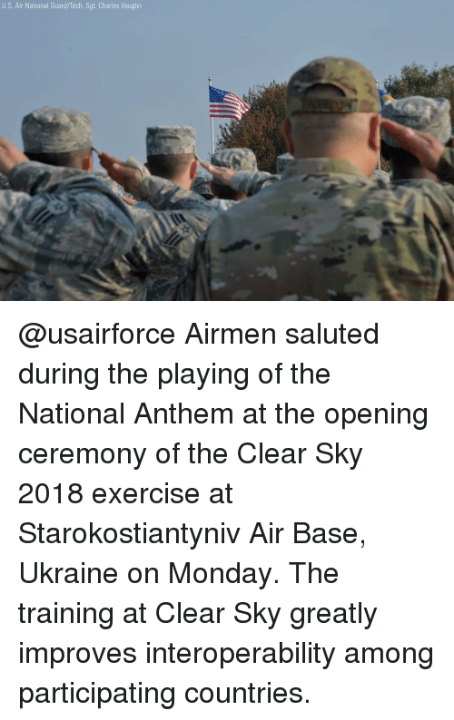 Vaughn: U.S. Air National Guard/Tech. Sgt. Charles Vaughn @usairforce Airmen saluted during the playing of the National Anthem at the opening ceremony of the Clear Sky 2018 exercise at Starokostiantyniv Air Base, Ukraine on Monday. The training at Clear Sky greatly improves interoperability among participating countries.