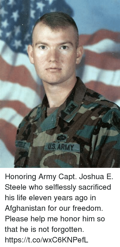 Life, Memes, and Army: U.S.ARMY Honoring Army Capt. Joshua E. Steele who selflessly sacrificed his life eleven years ago in Afghanistan for our freedom. Please help me honor him so that he is not forgotten. https://t.co/wxC6KNPefL